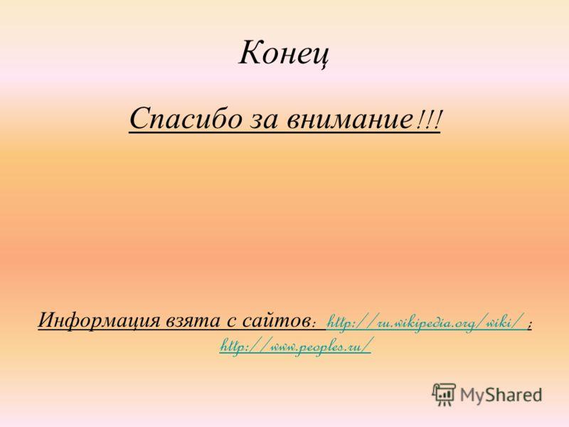 Конец Спасибо за внимание !!! Информация взята с сайтов : http://ru.wikipedia.org/wiki/ ; http://www.peoples.ru/http://ru.wikipedia.org/wiki/ http://www.peoples.ru/