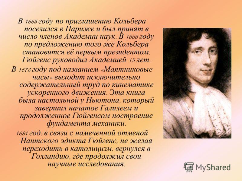 В 1665 году по приглашению Кольбера поселился в Париже и был принят в число членов Академии наук. В 1666 году по предложению того же Кольбера становится её первым президентом. Гюйгенс руководил Академией 15 лет. В 1673 году под названием « Маятниковы