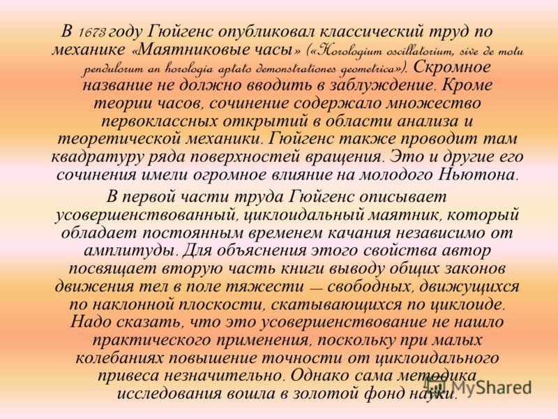 В 1673 году Гюйгенс опубликовал классический труд по механике « Маятниковые часы » («Horologium oscillatorium, sive de motu pendulorum an horologia aptato demonstrationes geometrica»). Скромное название не должно вводить в заблуждение. Кроме теории ч