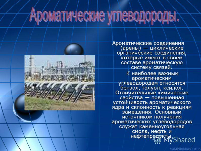 Ароматические соединения (арены) циклические органические соединения, которые имеют в своём составе ароматическую систему связей. К наиболее важным ароматическим углеводородам относятся бензол, толуол, ксилол. Отличительные химические свойства повыше