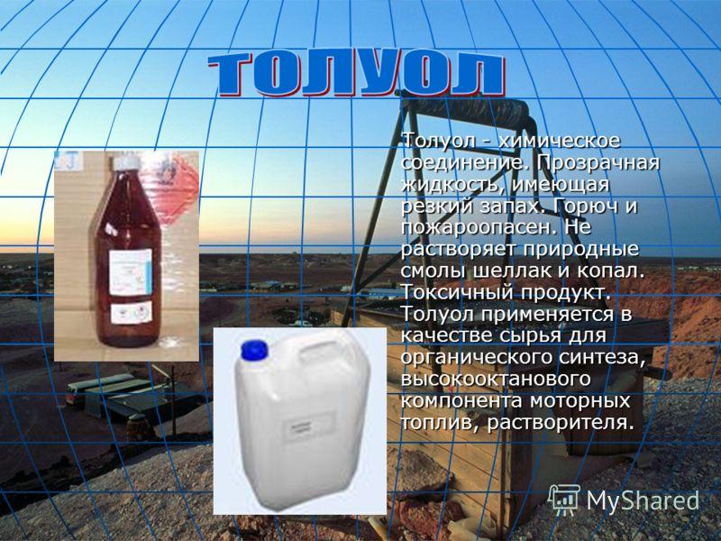 Толуол - химическое соединение. Прозрачная жидкость, имеющая резкий запах. Горюч и пожароопасен. Не растворяет природные смолы шеллак и копал. Токсичный продукт. Толуол применяется в качестве сырья для органического синтеза, высокооктанового компонен