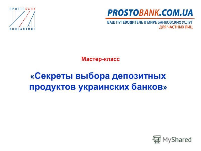 Мастер-класс « Секреты выбора депозитных продуктов украинских банков »