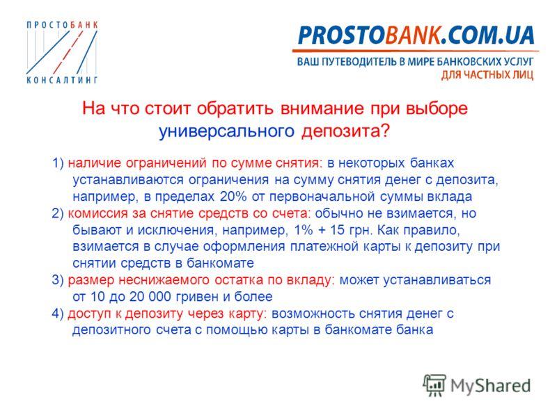 На что стоит обратить внимание при выборе универсального депозита? 1) наличие ограничений по сумме снятия: в некоторых банках устанавливаются ограничения на сумму снятия денег с депозита, например, в пределах 20% от первоначальной суммы вклада 2) ком