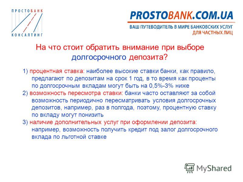 На что стоит обратить внимание при выборе долгосрочного депозита? 1) процентная ставка: наиболее высокие ставки банки, как правило, предлагают по депозитам на срок 1 год, в то время как проценты по долгосрочным вкладам могут быть на 0,5%-3% ниже 2) в