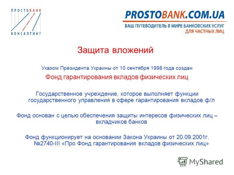 Защита вложений Указом Президента Украины от 10 сентября 1998 года создан Фонд гарантирования вкладов физических лиц Государственное учреждение, которое выполняет функции государственного управления в сфере гарантирования вкладов ф/л Фонд основан с ц