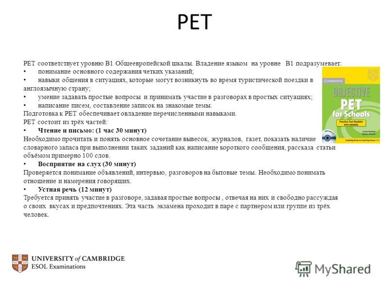 PET PET соответствует уровню B1 Общеевропейской шкалы. Владение языком на уровне B1 подразумевает: понимание основного содержания четких указаний; навыки общения в ситуациях, которые могут возникнуть во время туристической поездки в англоязычную стра