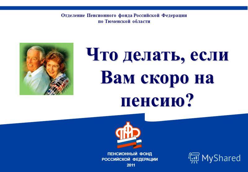 ПЕНСИОННЫЙ ФОНД РОССИЙСКОЙ ФЕДЕРАЦИИ Отделение Пенсионного фонда Российской Федерации по Тюменской области 2011 Что делать, если Вам скоро на пенсию?
