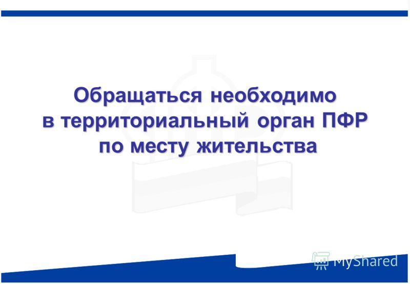 Обращаться необходимо в территориальный орган ПФР по месту жительства Обращаться необходимо в территориальный орган ПФР по месту жительства