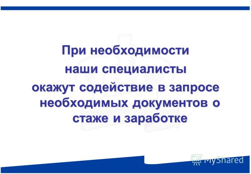 При необходимости наши специалисты окажут содействие в запросе необходимых документов о стаже и заработке