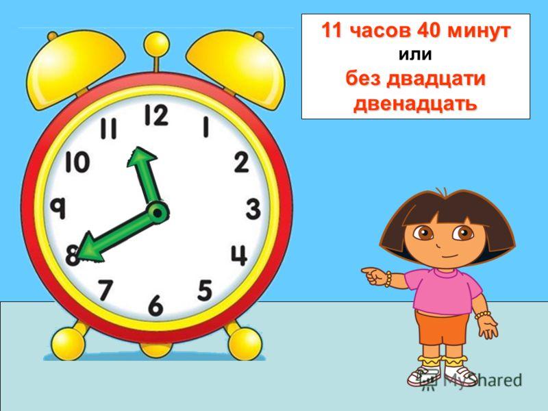 11 часов 40 минут без двадцати двенадцать 11 часов 40 минут или без двадцати двенадцать