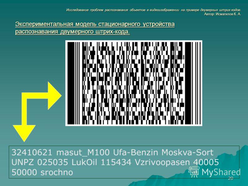 20 Исследование проблем распознавания объектов в видеоизображении на примере двумерных штрих-кодов. Автор: Исмагилов К. А. Экспериментальная модель стационарного устройства распознавания двумерного штрих-кода. 32410621 masut_M100 Ufa-Benzin Moskva-So