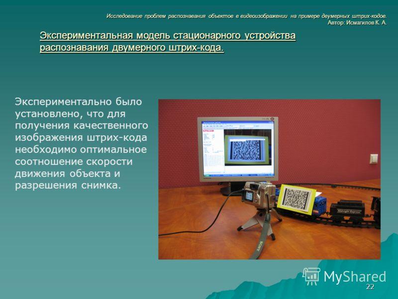 22 Экспериментально было установлено, что для получения качественного изображения штрих-кода необходимо оптимальное соотношение скорости движения объекта и разрешения снимка. Исследование проблем распознавания объектов в видеоизображении на примере д