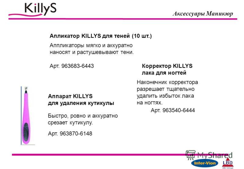 Аксессуары Маникюр Апликатор KILLYS для теней (10 шт.) Арт. 963683-6443 Аппарат KILLYS для удаления кутикулы Арт. 963870-6148 Аппликаторы мягко и аккуратно наносят и растушевывают тени. Быстро, ровно и аккуратно срезает кутикулу. Корректор KILLYS лак