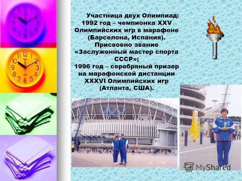 Участница двух Олимпиад: 1992 год – чемпионка XXV Олимпийских игр в марафоне (Барселона, Испания). Присвоено звание «Заслуженный мастер спорта СССР»; 1996 год – серебряный призер на марафонской дистанции XXXVI Олимпийских игр (Атланта, США).