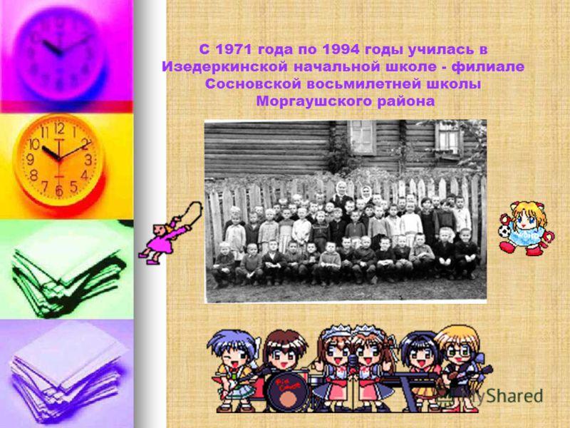 С 1971 года по 1994 годы училась в Изедеркинской начальной школе - филиале Сосновской восьмилетней школы Моргаушского района