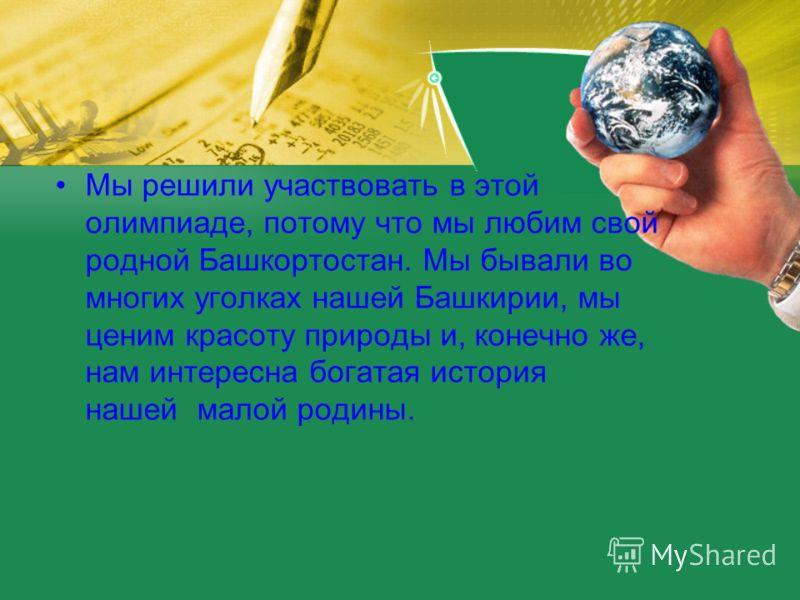 Мы решили участвовать в этой олимпиаде, потому что мы любим свой родной Башкортостан. Мы бывали во многих уголках нашей Башкирии, мы ценим красоту природы и, конечно же, нам интересна богатая история нашей малой родины.