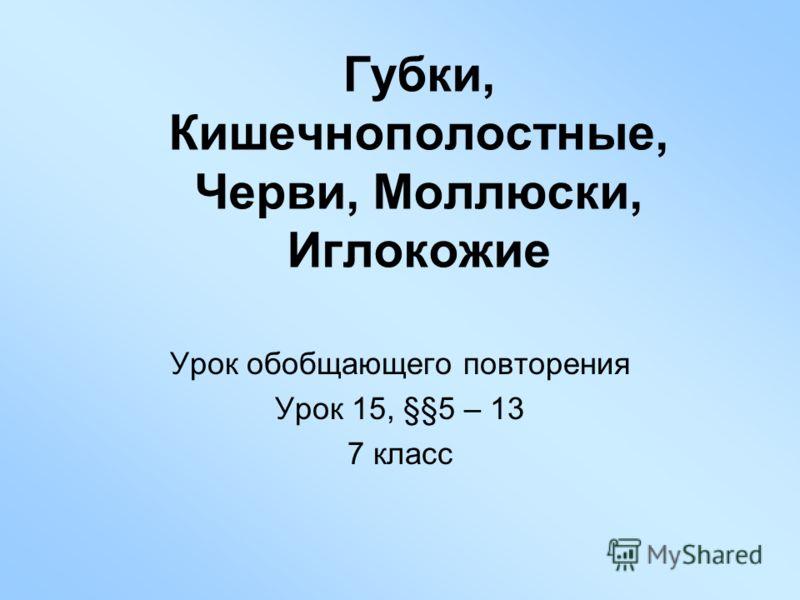 Губки, Кишечнополостные, Черви, Моллюски, Иглокожие Урок обобщающего повторения Урок 15, §§5 – 13 7 класс