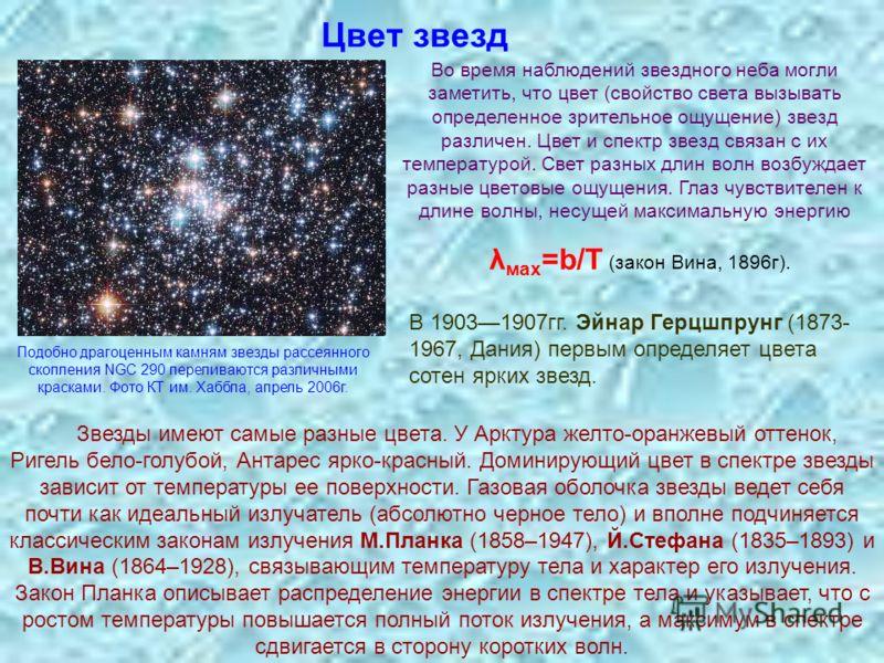 Цвет звезд В 19031907гг. Эйнар Герцшпрунг (1873- 1967, Дания) первым определяет цвета сотен ярких звезд. Звезды имеют самые разные цвета. У Арктура желто-оранжевый оттенок, Ригель бело-голубой, Антарес ярко-красный. Доминирующий цвет в спектре звезды