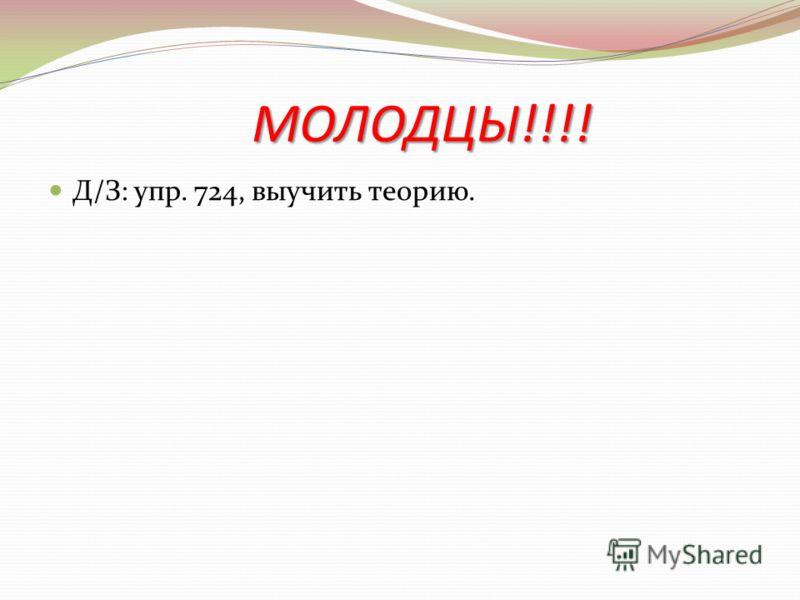 МОЛОДЦЫ!!!! Д/З: упр. 724, выучить теорию.