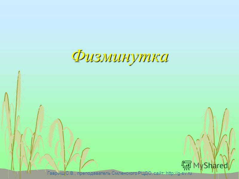 Гаврыш С.В., преподаватель Смленского РЦДО, сайт: http://g-sv.ru Физминутка