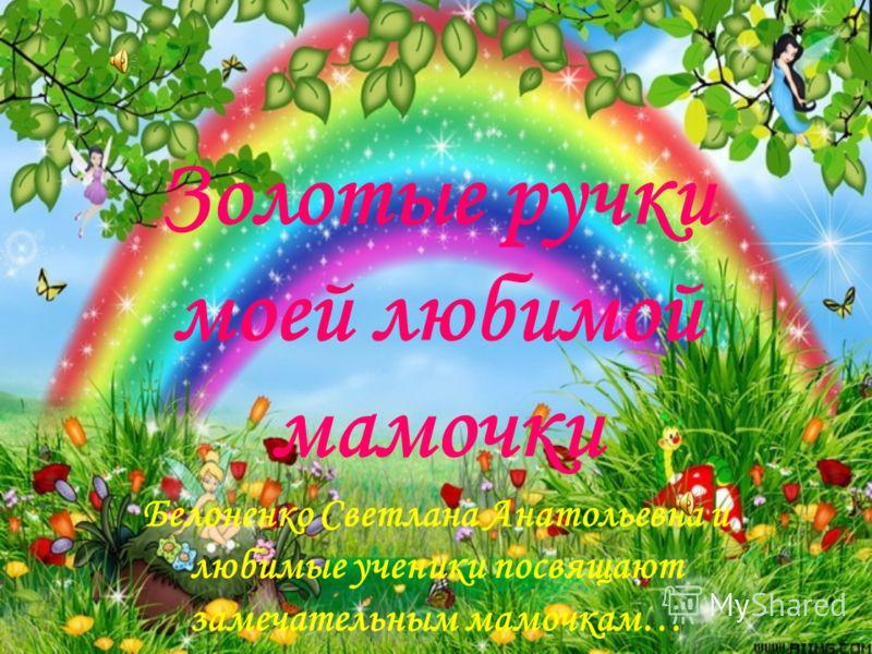 Золотые ручки моей любимой мамочки Белоненко Светлана Анатольевна и любимые ученики посвящают замечательным мамочкам…