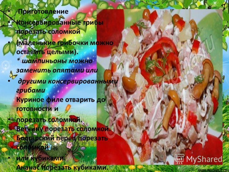 Приготовление Консервированные грибы порезать соломкой (маленькие грибочки можно оставить целыми). * шампиньоны можно заменить опятами или другими консервированными грибами Куриное филе отварить до готовности и порезать соломкой. Ветчину порезать сол