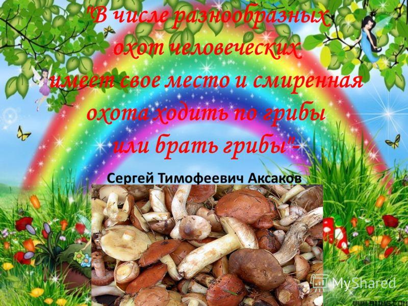 В числе разнообразных охот человеческих имеет свое место и смиренная охота ходить по грибы или брать грибы- Сергей Тимофеевич Аксаков