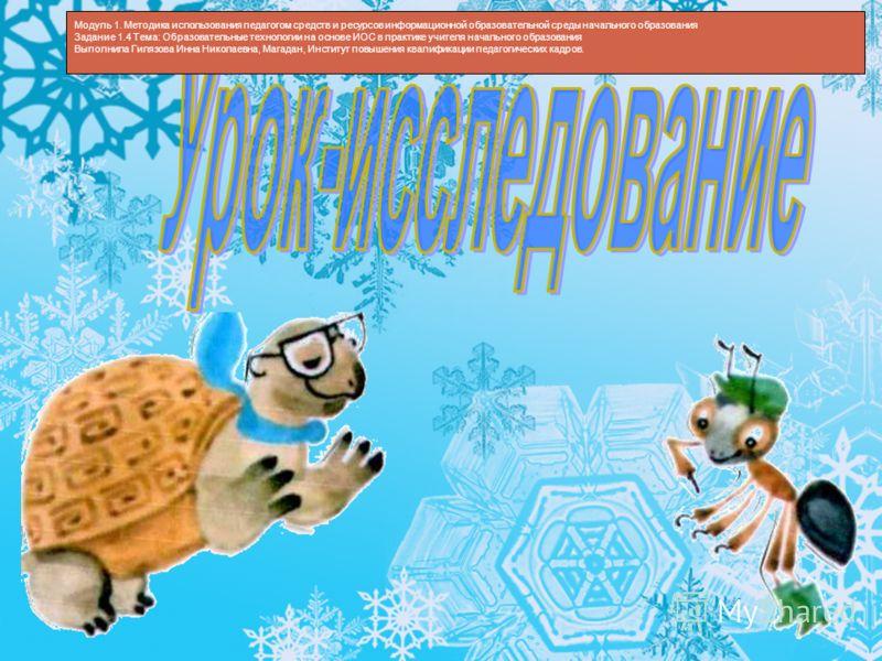 Модуль 1. Методика использования педагогом средств и ресурсов информационной образовательной среды начального образования Задание 1.4 Тема: Образовательные технологии на основе ИОС в практике учителя начального образования Выполнила Гилязова Инна Ник