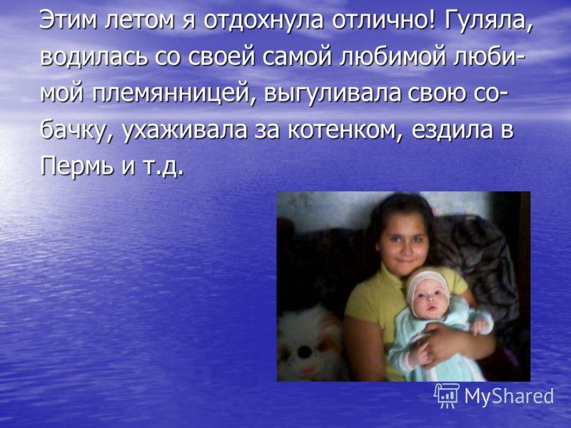 Этим летом я отдохнула отлично! Гуляла, водилась со своей самой любимой люби- мой племянницей, выгуливала свою со- бачку, ухаживала за котенком, ездила в Пермь и т.д.