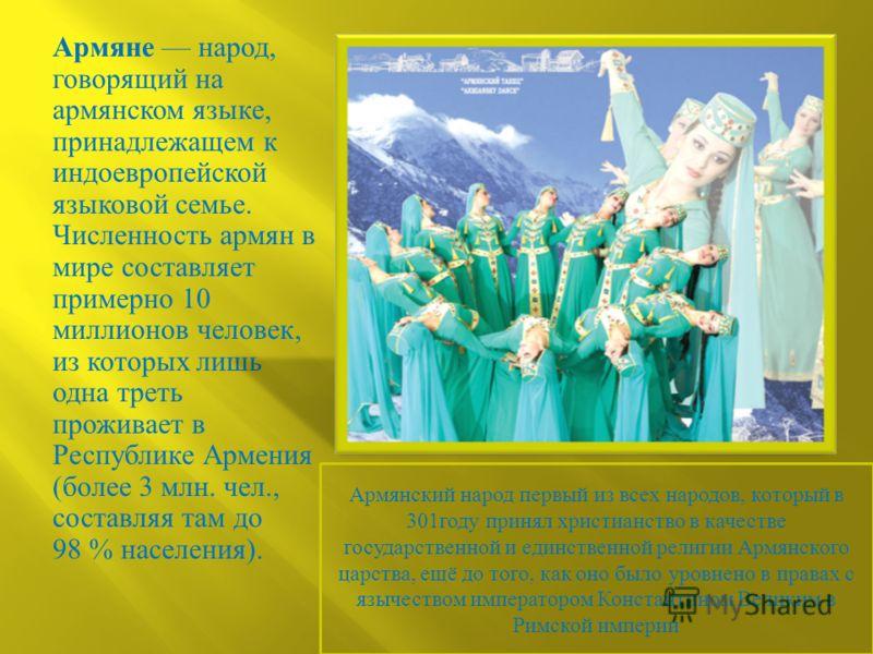 Армяне народ, говорящий на армянском языке, принадлежащем к индоевропейской языковой семье. Численность армян в мире составляет примерно 10 миллионов человек, из которых лишь одна треть проживает в Республике Армения ( более 3 млн. чел., составляя та
