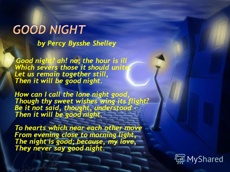 by Percy Bysshe Shelley Good night? ah! no; the hour is ill Which severs those it should unite; Let us remain together still, Then it will be good night. How can I call the lone night good, Though thy sweet wishes wing its flight? Be it not said, tho