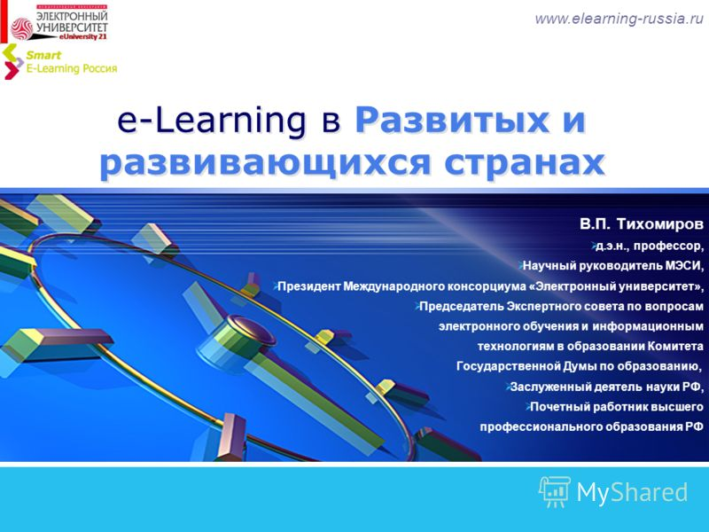 e-Learning в Развитых и развивающихся странах В.П. Тихомиров д.э.н., профессор, Научный руководитель МЭСИ, Президент Международного консорциума «Электронный университет», Председатель Экспертного совета по вопросам электронного обучения и информацион