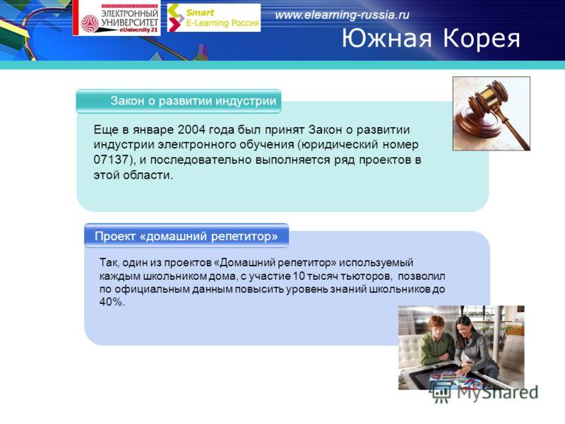 www.elearning-russia.ru Южная Корея Закон о развитии индустрии Проект «домашний репетитор» Еще в январе 2004 года был принят Закон о развитии индустрии электронного обучения (юридический номер 07137), и последовательно выполняется ряд проектов в этой