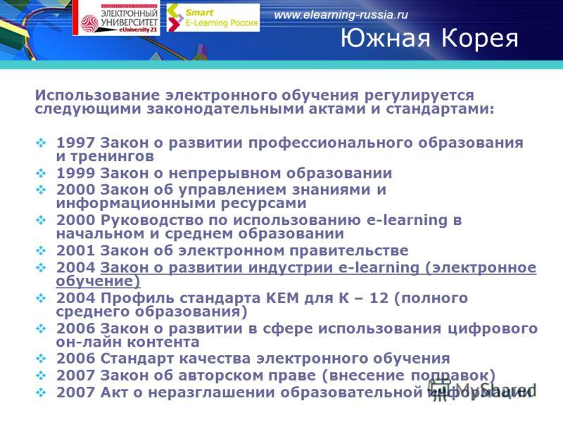 www.elearning-russia.ru Южная Корея Использование электронного обучения регулируется следующими законодательными актами и стандартами: 1997 Закон о развитии профессионального образования и тренингов 1999 Закон о непрерывном образовании 2000 Закон об
