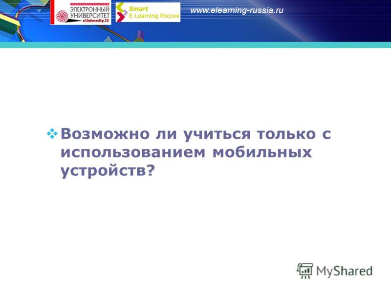 www.elearning-russia.ru Возможно ли учиться только с использованием мобильных устройств?