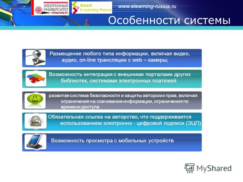 www.elearning-russia.ru Особенности системы Размещение любого типа информации, включая видео, аудио, on-line трансляции с web – камеры; 1 Возможность интеграции с внешними порталами других библиотек, системами электронных платежей 2 развитая система