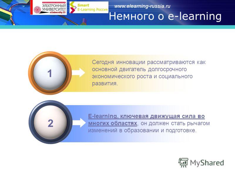 www.elearning-russia.ru Сегодня инновации рассматриваются как основной двигатель долгосрочного экономического роста и социального развития. 1 E-learning, ключевая движущая сила во многих областях, он должен стать рычагом изменений в образовании и под