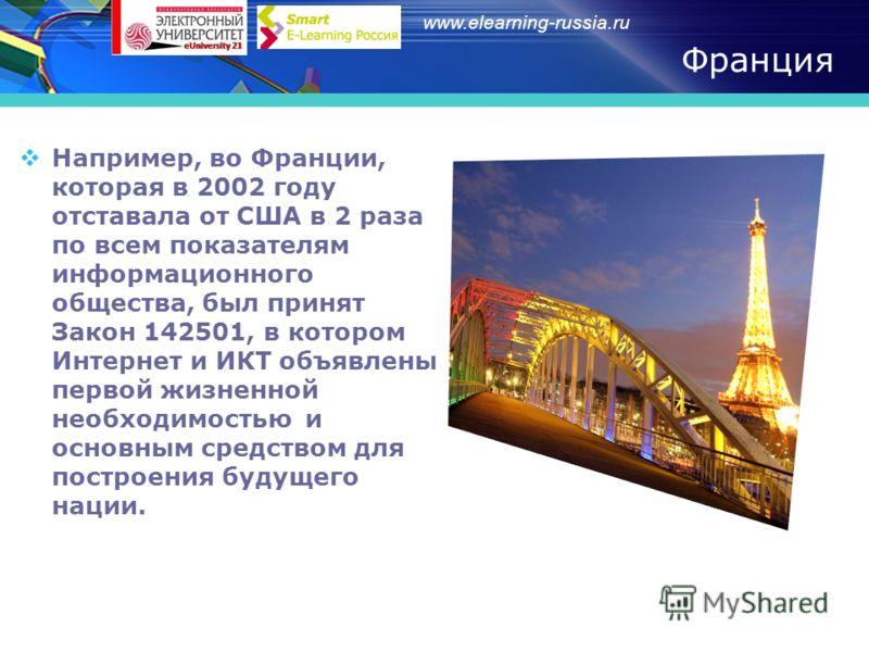 www.elearning-russia.ru Франция Например, во Франции, которая в 2002 году отставала от США в 2 раза по всем показателям информационного общества, был принят Закон 142501, в котором Интернет и ИКТ объявлены первой жизненной необходимостью и основным с