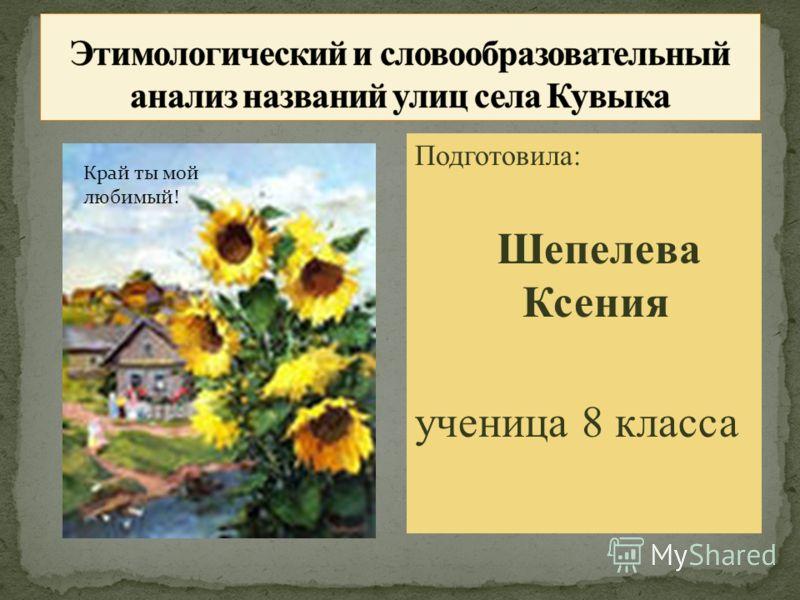 Подготовила: Шепелева Ксения ученица 8 класса Край ты мой любимый!