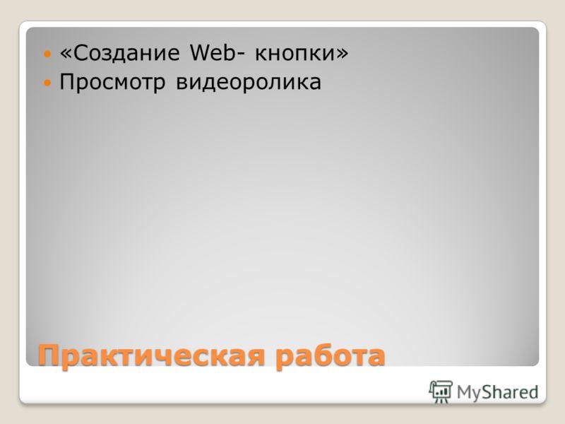 Практическая работа «Создание Web- кнопки» Просмотр видеоролика