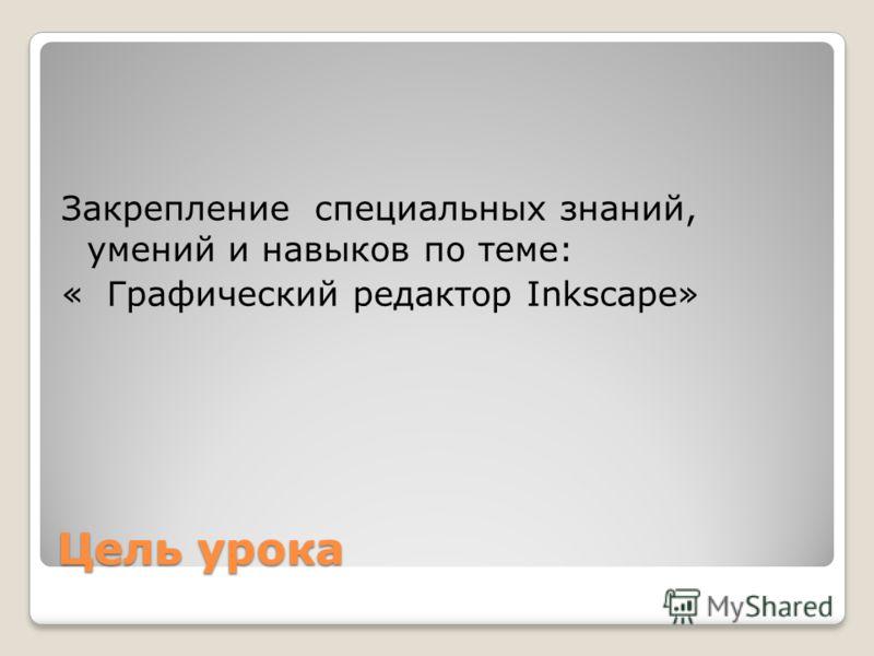 Цель урока Закрепление специальных знаний, умений и навыков по теме: « Графический редактор Inkscape»