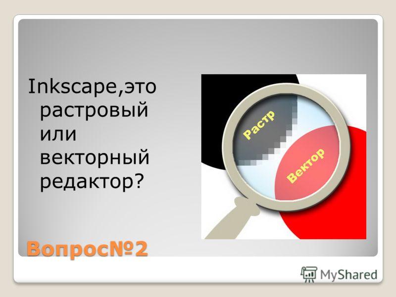 Вопрос2 Inkscape,это растровый или векторный редактор?