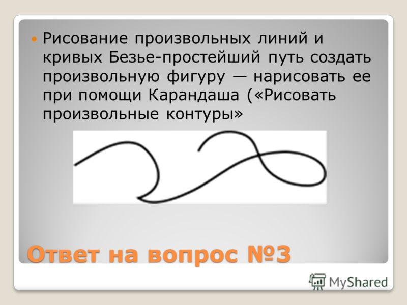 Ответ на вопрос 3 Рисование произвольных линий и кривых Безье-простейший путь создать произвольную фигуру нарисовать ее при помощи Карандаша («Рисовать произвольные контуры»