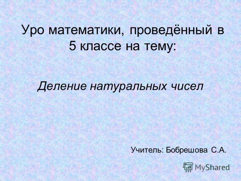 Уро математики, проведённый в 5 классе на тему: Деление натуральных чисел Учитель: Бобрешова С.А.