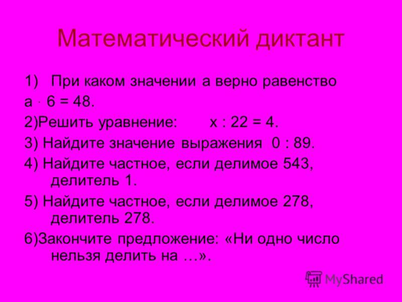 Математический диктант 1)При каком значении а верно равенство а ּ 6 = 48. 2)Решить уравнение: х : 22 = 4. 3) Найдите значение выражения 0 : 89. 4) Найдите частное, если делимое 543, делитель 1. 5) Найдите частное, если делимое 278, делитель 278. 6)За