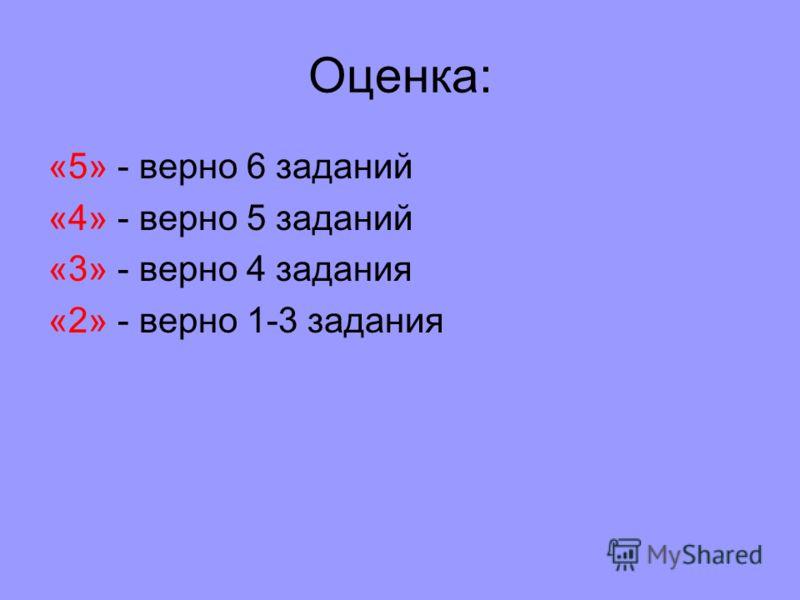 Оценка: «5» - верно 6 заданий «4» - верно 5 заданий «3» - верно 4 задания «2» - верно 1-3 задания