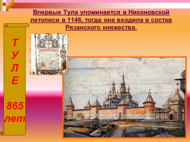 Впервые Тула упоминается в Никоновской летописи в 1146, тогда она входила в состав Рязанского княжества. Т У Л Е 865 лет