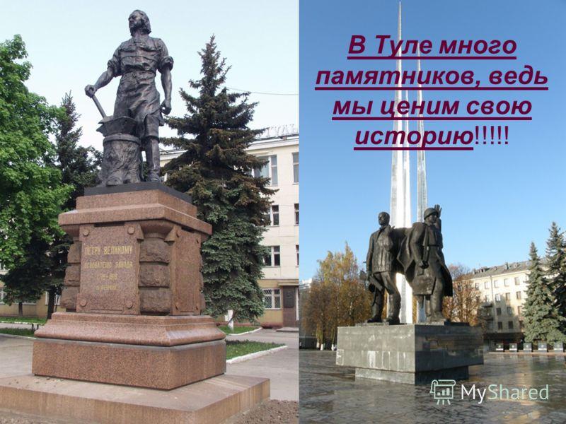 В Туле много памятников, ведь мы ценим свою историю!!!!!