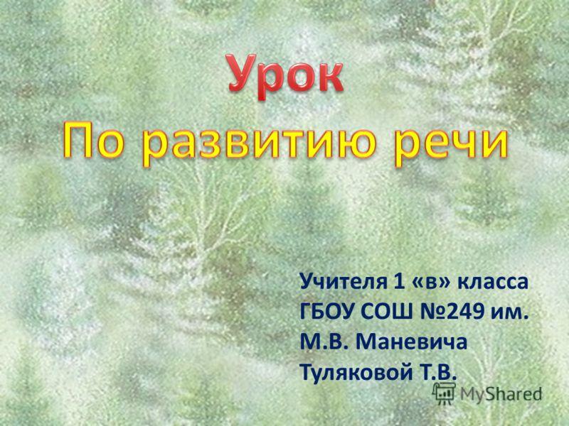 Учителя 1 «в» класса ГБОУ СОШ 249 им. М.В. Маневича Туляковой Т.В.