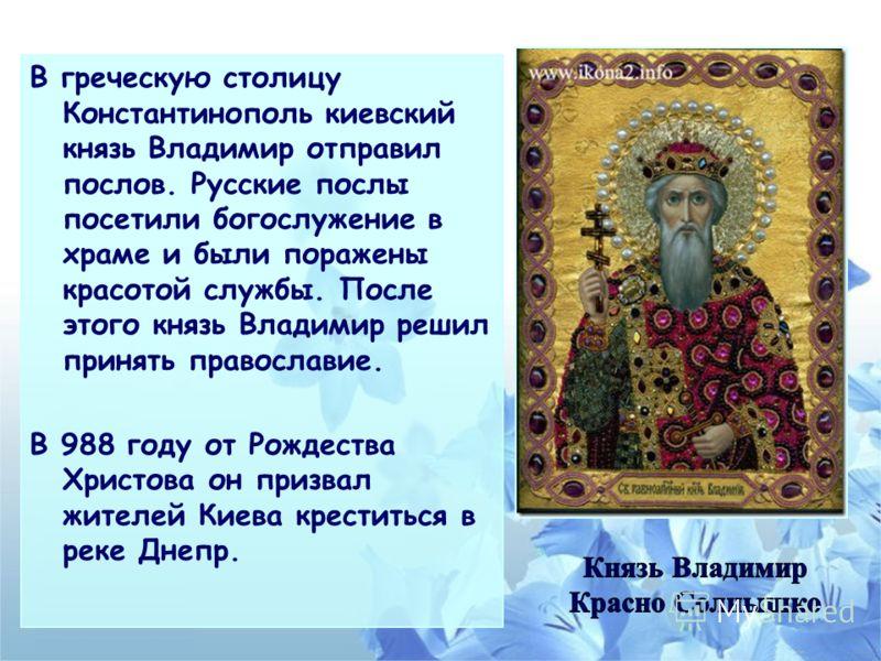 В греческую столицу Константинополь киевский князь Владимир отправил послов. Русские послы посетили богослужение в храме и были поражены красотой службы. После этого князь Владимир решил принять православие. В 988 году от Рождества Христова он призва